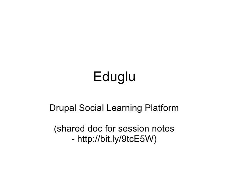 Eduglu Drupal Social Learning Platform (shared doc for session notes - http://bit.ly/9tcE5W)