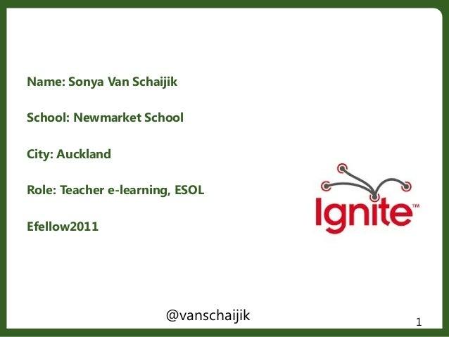 Name: Sonya Van SchaijikSchool: Newmarket SchoolCity: AucklandRole: Teacher e-learning, ESOLEfellow20111@vanschaijik