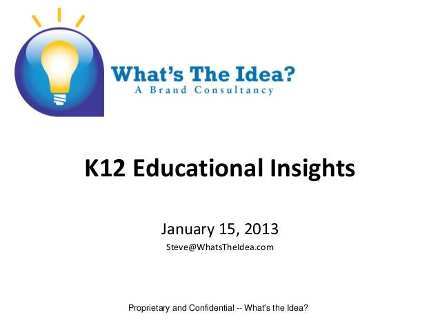 K12 Educational Insights           January 15, 2013             Steve@WhatsTheIdea.com   Proprietary and Confidential -- W...