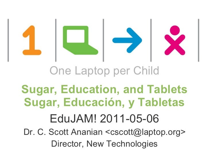 One Laptop per Child Sugar, Education, and Tablets Sugar, Educación, y Tabletas     EduJAM! 2011-05-06   Dr. C. Scott Anan...