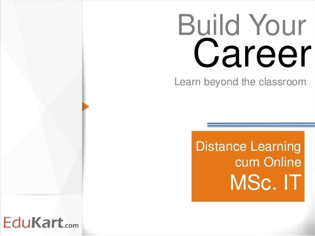 Distance Learning cum Online MSc. IT Build Your Learn beyond the classroom Career
