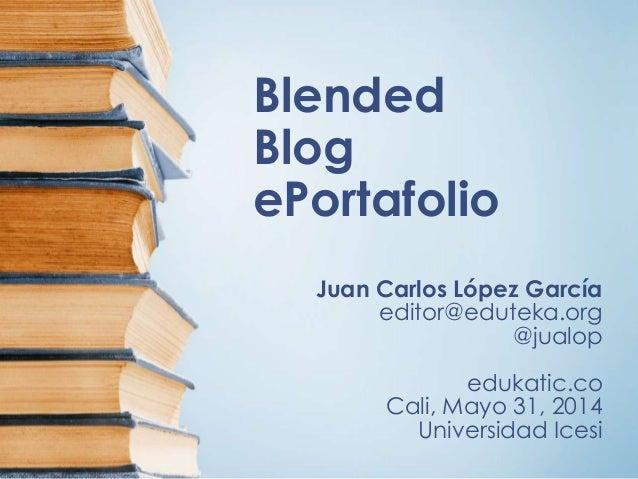 Blended Blog ePortafolio Juan Carlos López García editor@eduteka.org @jualop edukatic.co Cali, Mayo 31, 2014 Universidad I...