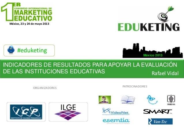 México,23y24demayo2013#eduketingMéxico 2013ORGANIZADORESMéxico,23y24demayo2013PATROCINADORESINDICADORES DE RES...
