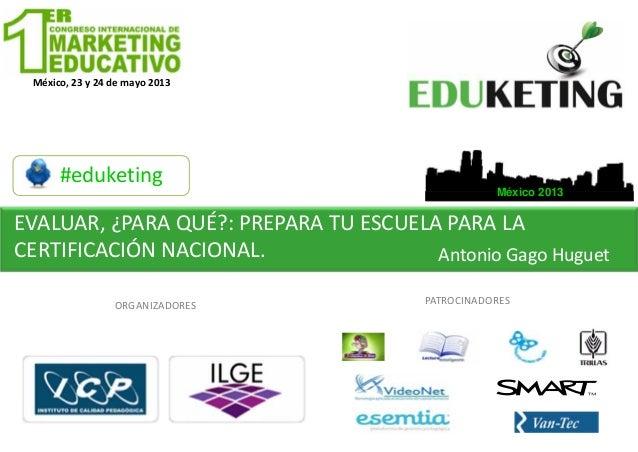 México,23y24demayo2013#eduketingEVALUAR,¿PARAQUÉ?:PREPARATUESCUELAPARALACERTIFICACIÓNNACIONAL. AntonioGago...