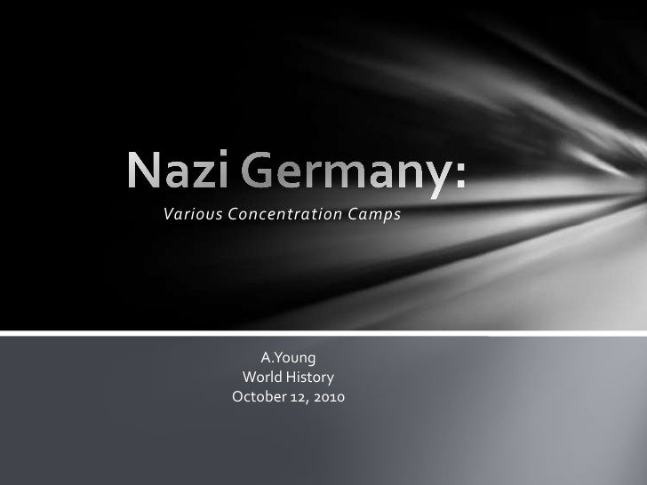 Various Concentration Camps<br />Nazi Germany: <br />A.Young<br />World History<br />October 12, 2010<br />