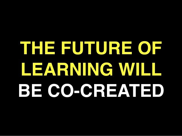 THE FUTURE OF LEARNING WILL BE CO-CREATED! !
