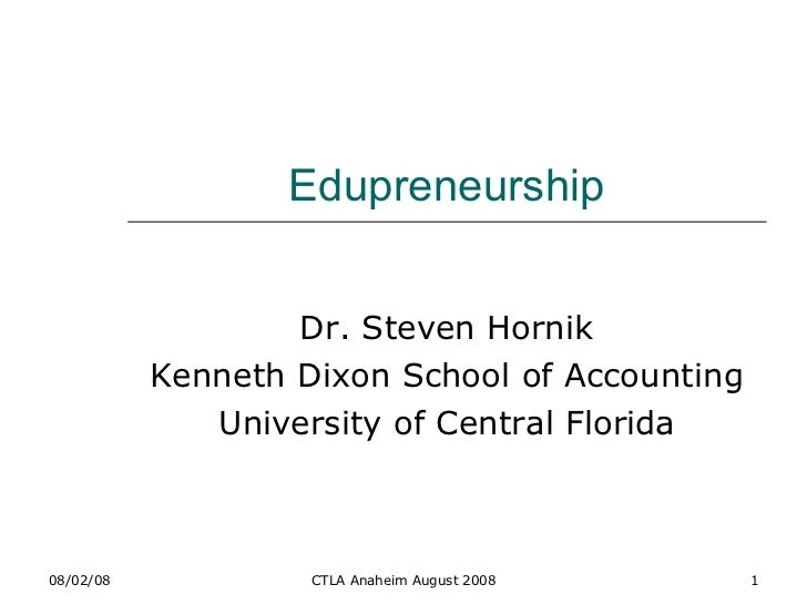 Edupreneurship Dr. Steven Hornik Kenneth Dixon School of Accounting University of Central Florida 06/04/09 CTLA Anaheim Au...