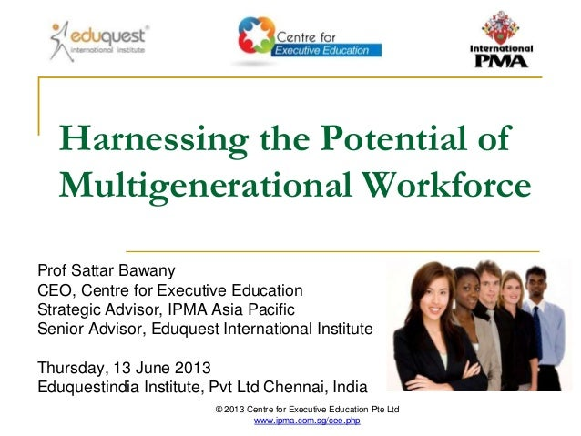 © 2013 Centre for Executive Education Pte Ltd www.ipma.com.sg/cee.php Harnessing the Potential of Multigenerational Workfo...
