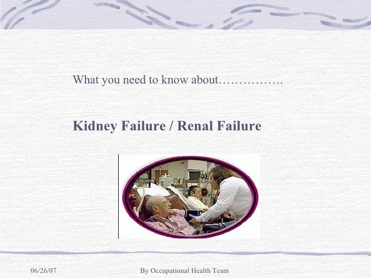 What you need to know about……………. Kidney Failure / Renal Failure