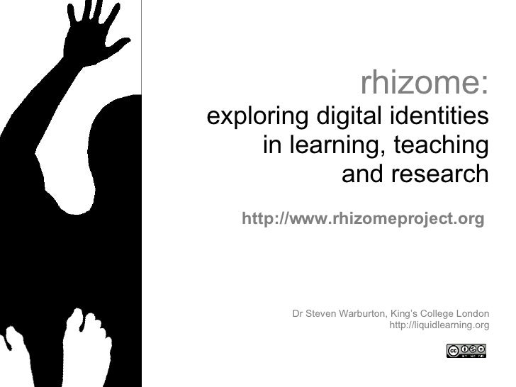 rhizome: exploring digital identities in learning, teaching and research Dr Steven Warburton, King's College London http:/...