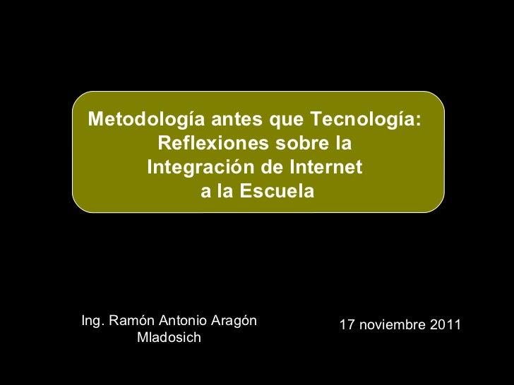 Ing. Ramón Antonio Aragón Mladosich 17 noviembre 2011 Metodología antes que Tecnología:  Reflexiones sobre la  Integración...