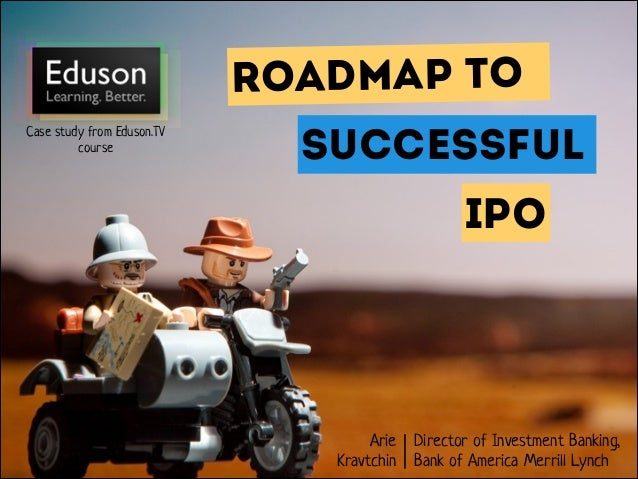 Roadmap to Case study from Eduson.TV course  SUCCESSFUL IPO  Arie Director of Investment Banking, Kravtchin Bank of Ameri...