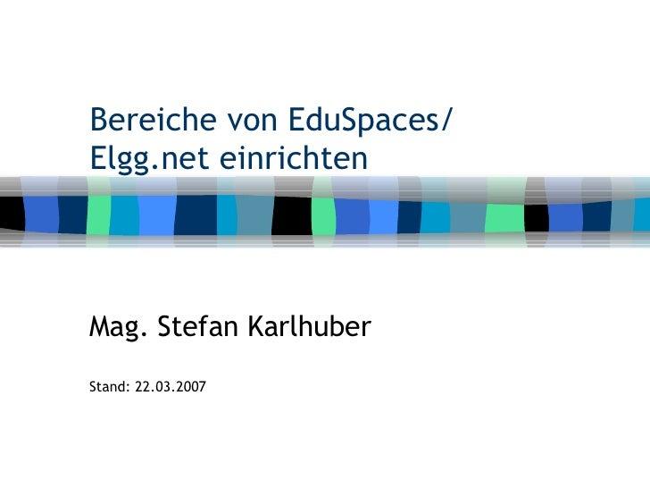 Bereiche von EduSpaces/ Elgg.net einrichten Mag. Stefan Karlhuber Stand: 22.03.2007