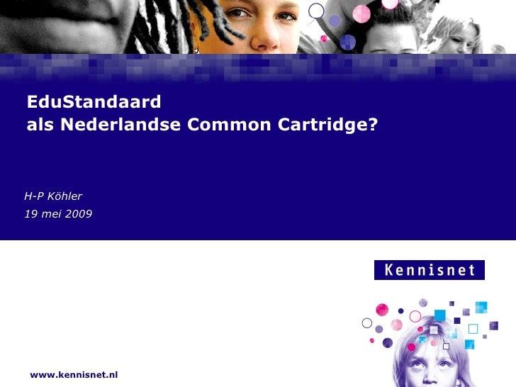 EduStandaard als Nederlandse Common Cartridge?    H-P Köhler Auteur  Naam van de 19 januari 2008  7 mei 2009      www.kenn...