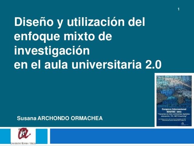 1Diseño y utilización delenfoque mixto deinvestigaciónen el aula universitaria 2.0Susana ARCHONDO ORMACHEA