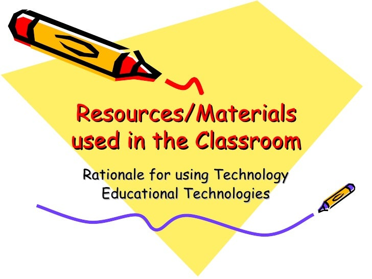 Resources/Materials used in the Classroom Rationale for using Technology Educational Technologies