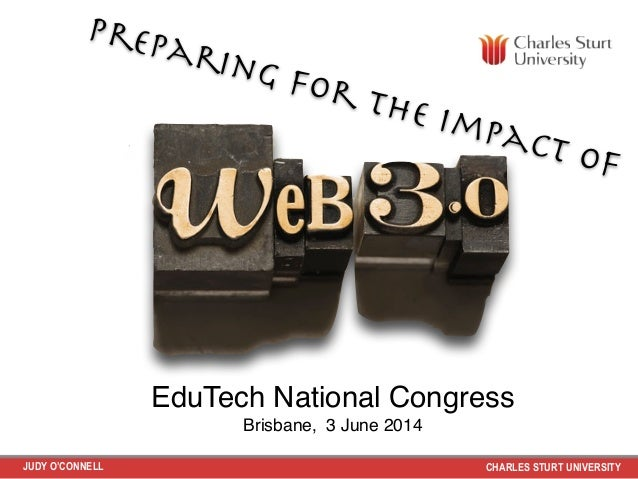 JUDY O'CONNELL CHARLES STURT UNIVERSITY Preparing for the impact of EduTech National Congress ! Brisbane, 3 June 2014