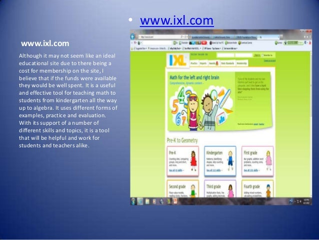 • www.ixl.comwww.ixl.comAlthough it may not seem like an idealeducational site due to there being acost for membership on ...