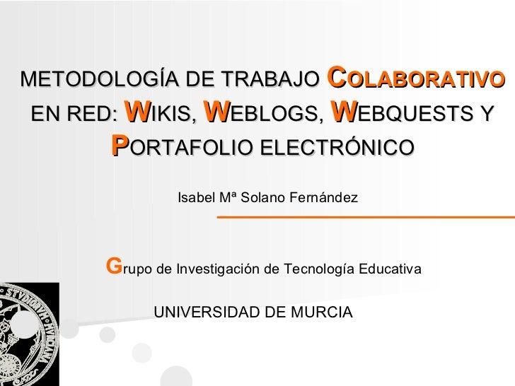 Isabel Mª Solano Fernández UNIVERSIDAD DE MURCIA G rupo de Investigación de Tecnología Educativa METODOLOGÍA DE TRABAJO   ...