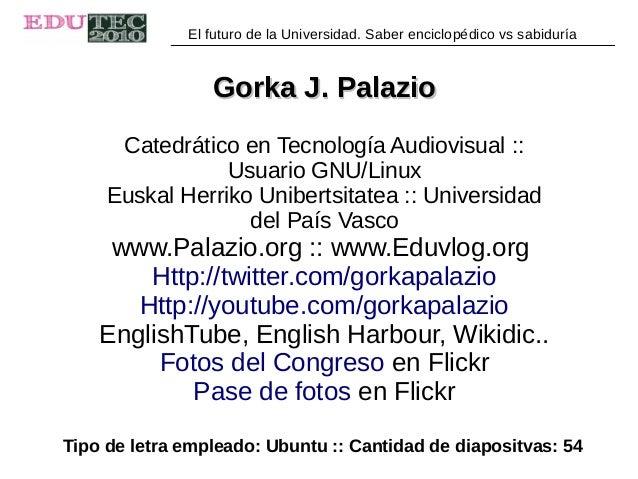 El futuro de la Universidad. Saber enciclopédico vs sabiduría Gorka J. PalazioGorka J. Palazio Catedrático en Tecnología A...