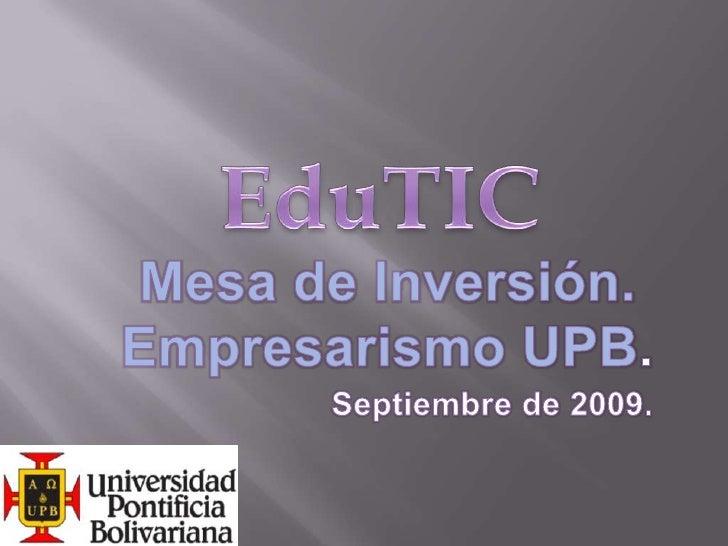 EduTIC<br />Mesa de Inversión.<br />Empresarismo UPB.<br />Septiembre de 2009.<br />