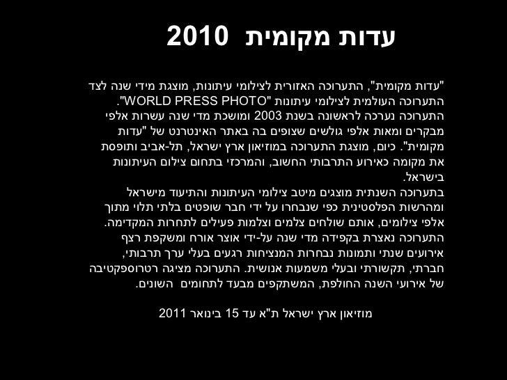 """עדות מקומית   2010  """" עדות מקומית """",  התערוכה האזורית לצילומי עיתונות ,  מוצגת מידי שנה לצד התערוכה העולמית לציל..."""
