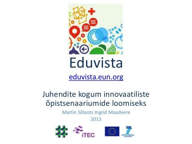 Eduvista eduvista.eun.org  Juhendite kogum innovaatiliste õpistsenaariumide loomiseks Martin Sillaots Ingrid Maadvere 2013