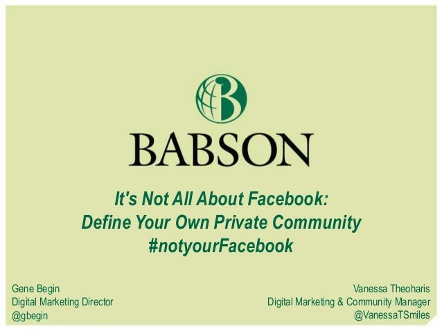It's Not All About Facebook: Define Your Own Private Community #notyourFacebook Gene Begin Digital Marketing Director @gbe...