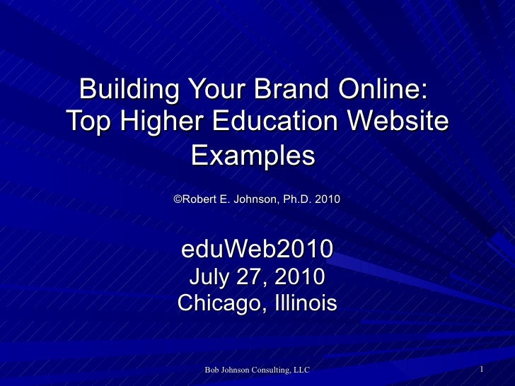Building Your Brand Online:  Top Higher Education Website Examples     ©Robert E. Johnson, Ph.D. 2010   eduWeb2010 July 27...