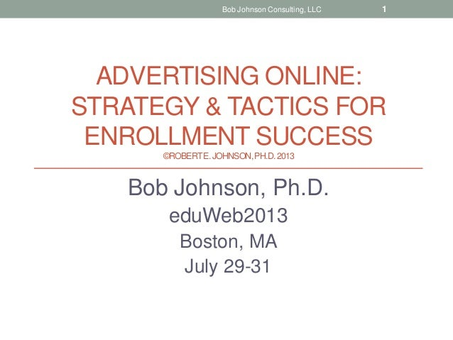 ADVERTISING ONLINE: STRATEGY & TACTICS FOR ENROLLMENT SUCCESS ©ROBERTE.JOHNSON,PH.D.2013 Bob Johnson, Ph.D. eduWeb2013 Bos...