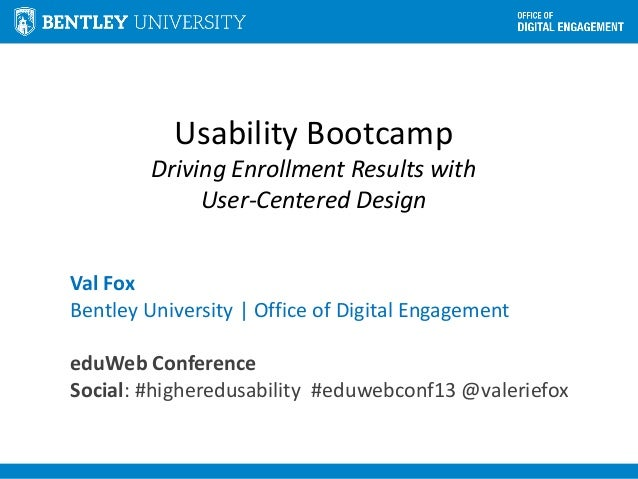 Usability Bootcamp Driving Enrollment Results with User-Centered Design Val Fox Bentley University | Office of Digital Eng...