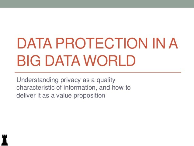 DATA PROTECTION IN A BIG DATA WORLD Understanding privacy as a quality characteristic of information, and how to deliver i...