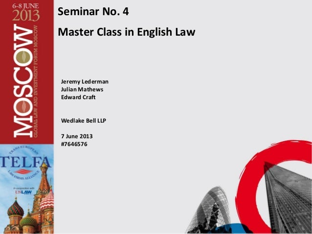 Seminar No. 4 Master Class in English Law Jeremy Lederman Julian Mathews Edward Craft Wedlake Bell LLP 7 June 2013 #7646576