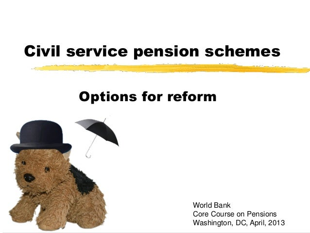 Civil service pension schemesOptions for reformWorld BankCore Course on PensionsWashington, DC, April, 2013