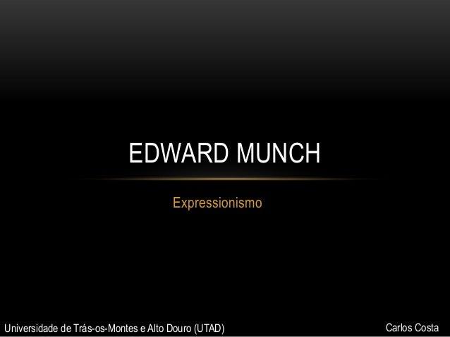 EDWARD MUNCH Expressionismo  Universidade de Trás-os-Montes e Alto Douro (UTAD)  Carlos Costa