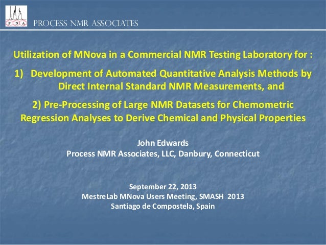 Process NMR Associates  Utilization of MNova in a Commercial NMR Testing Laboratory for :  1) Development of Automated Qua...
