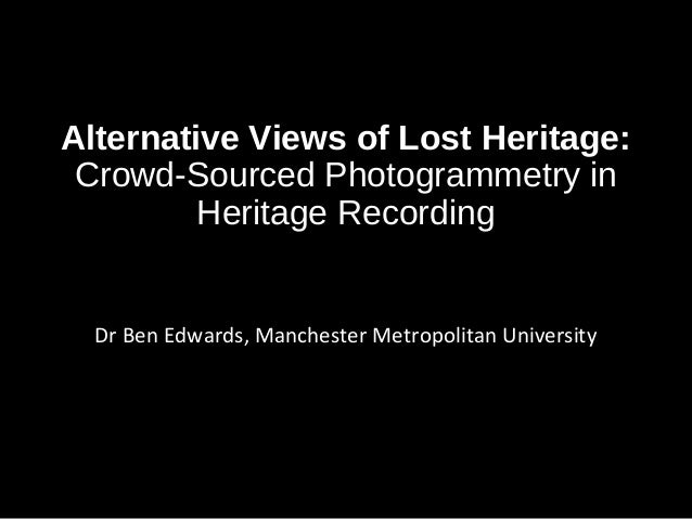 CAA2014 Community Archaeology and Technology: Co-Production of alternative views of lost heritage: Crowd-sourced Photogrammetry in Heritage recording