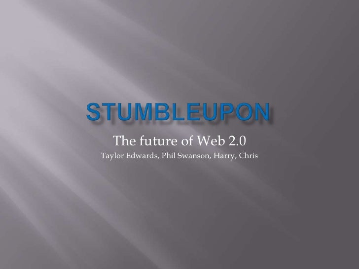 STUMBLEUPON<br />The future of Web 2.0<br />Taylor Edwards, Phil Swanson, Harry, Chris<br />