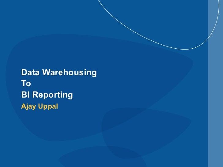 Data Warehousing  To  BI Reporting Ajay Uppal