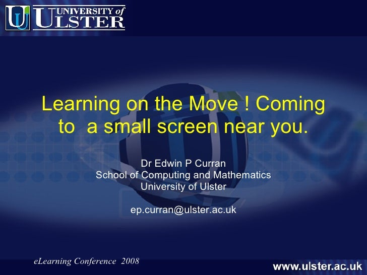 Learning on the Move ! Coming to  a small screen near you. Dr Edwin P Curran School of Computing and Mathematics Universit...