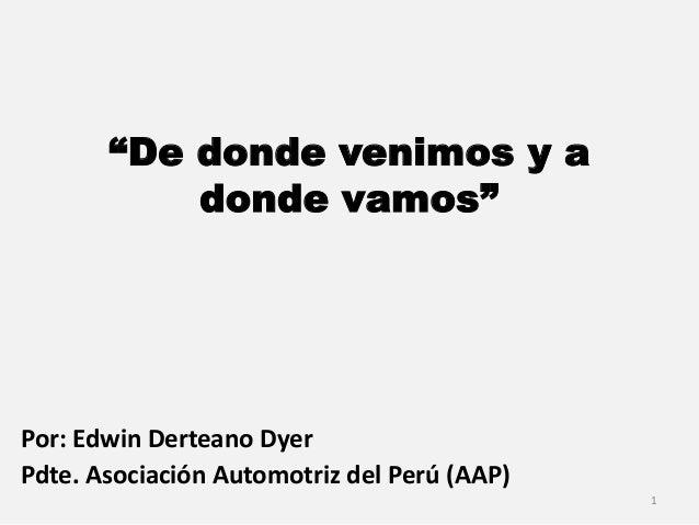 """""""De donde venimos y a donde vamos"""" Por: Edwin Derteano Dyer Pdte. Asociación Automotriz del Perú (AAP) 1"""