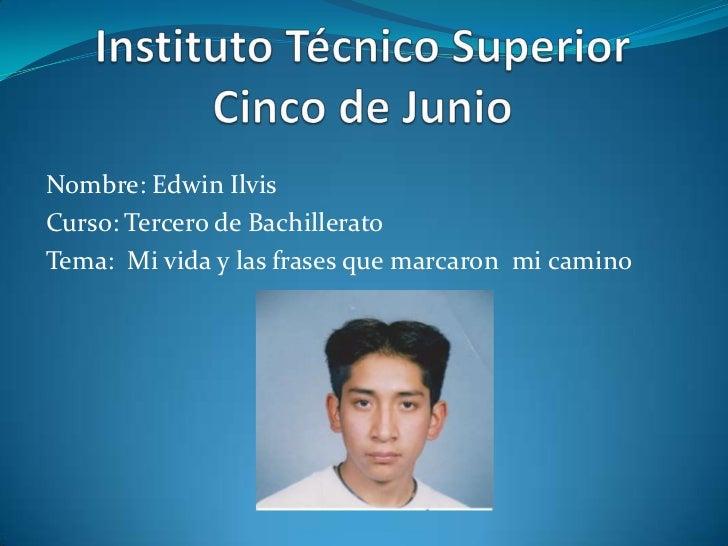 Instituto Técnico SuperiorCinco de Junio<br />Nombre: Edwin Ilvis<br />Curso: Tercero de Bachillerato<br />Tema:  Mi vida ...