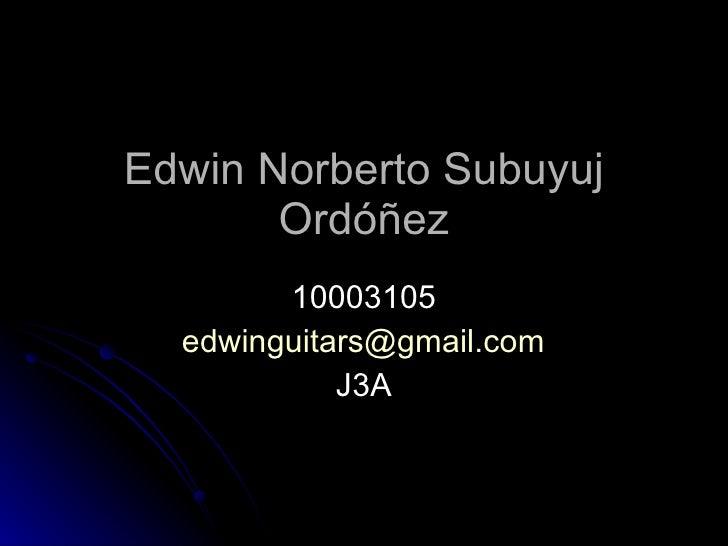 Edwin Norberto Subuyuj Ordóñez 10003105 [email_address] J3A