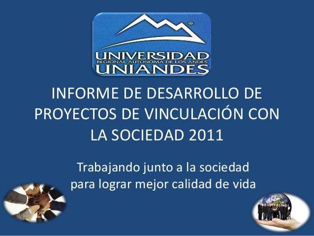 INFORME DE DESARROLLO DE PROYECTOS DE VINCULACIÓN CON LA SOCIEDAD 2011 Trabajando junto a la sociedad para lograr mejor ca...