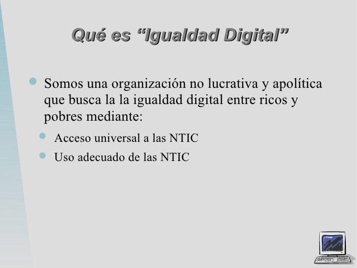 """Qué es """"Igualdad Digital"""" <ul><li>Somos una organización no lucrativa y apolítica que busca la la igualdad digital entre r..."""
