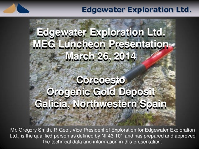 Edgewater Exploration Ltd. Edgewater Exploration Ltd. MEG Luncheon Presentation March 26, 2014 Corcoesto Orogenic Gold Dep...