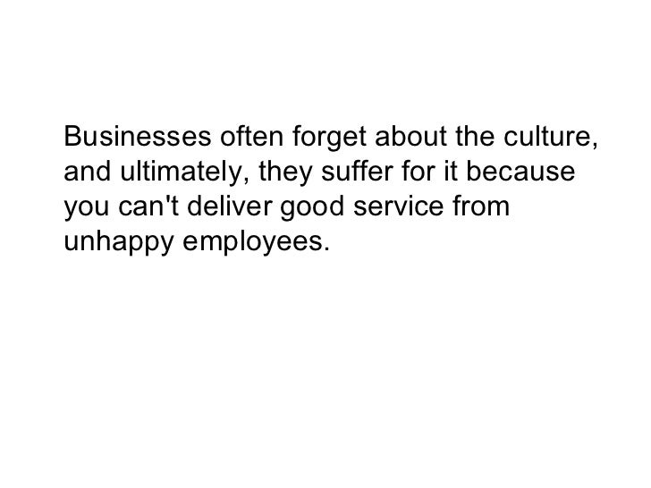 <ul><li>Businesses often forget about the culture, and ultimately, they suffer for it because you can't deliver good servi...