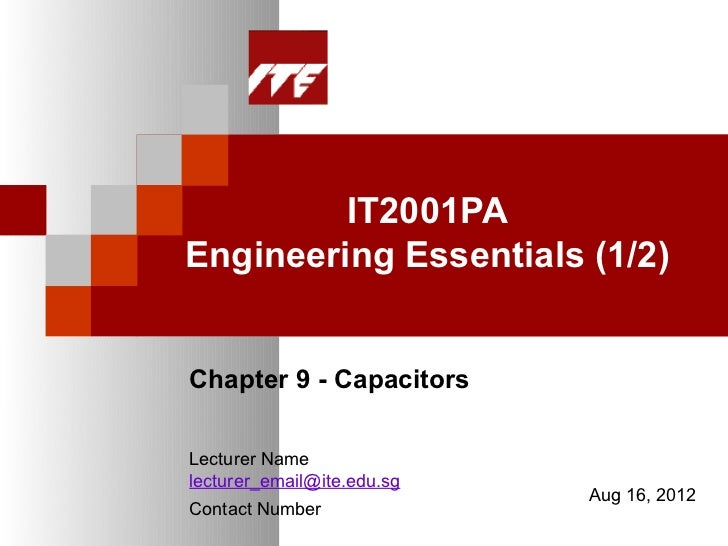 IT2001PAEngineering Essentials (1/2)Chapter 9 - CapacitorsLecturer Namelecturer_email@ite.edu.sg                          ...