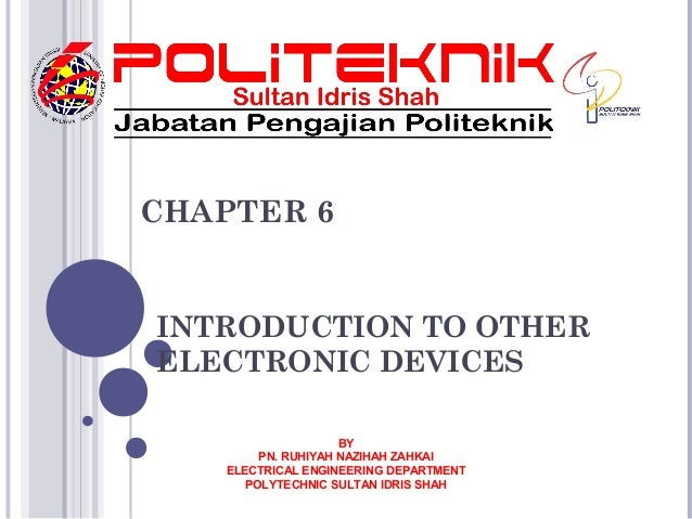 INTRODUCTION TO OTHERELECTRONIC DEVICESCHAPTER 6BYPN. RUHIYAH NAZIHAH ZAHKAIELECTRICAL ENGINEERING DEPARTMENTPOLYTECHNIC S...