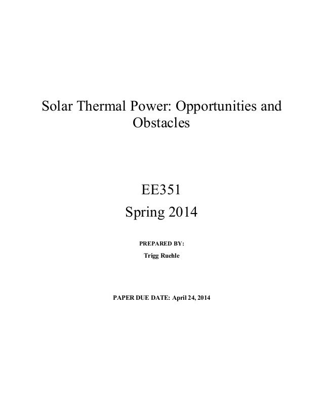 Solar Thermal Power: Opportunities and Obstacles EE351 Spring 2014 PREPARED BY: Trigg Ruehle PAPER DUE DATE: April 24, 2014